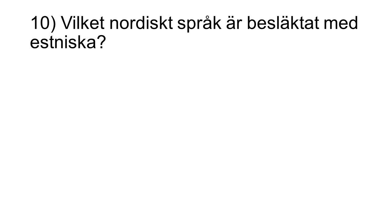 10) Vilket nordiskt språk är besläktat med estniska?