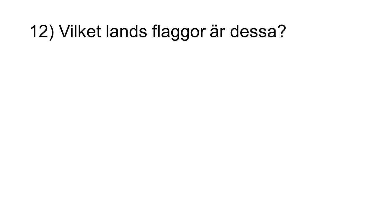 12) Vilket lands flaggor är dessa