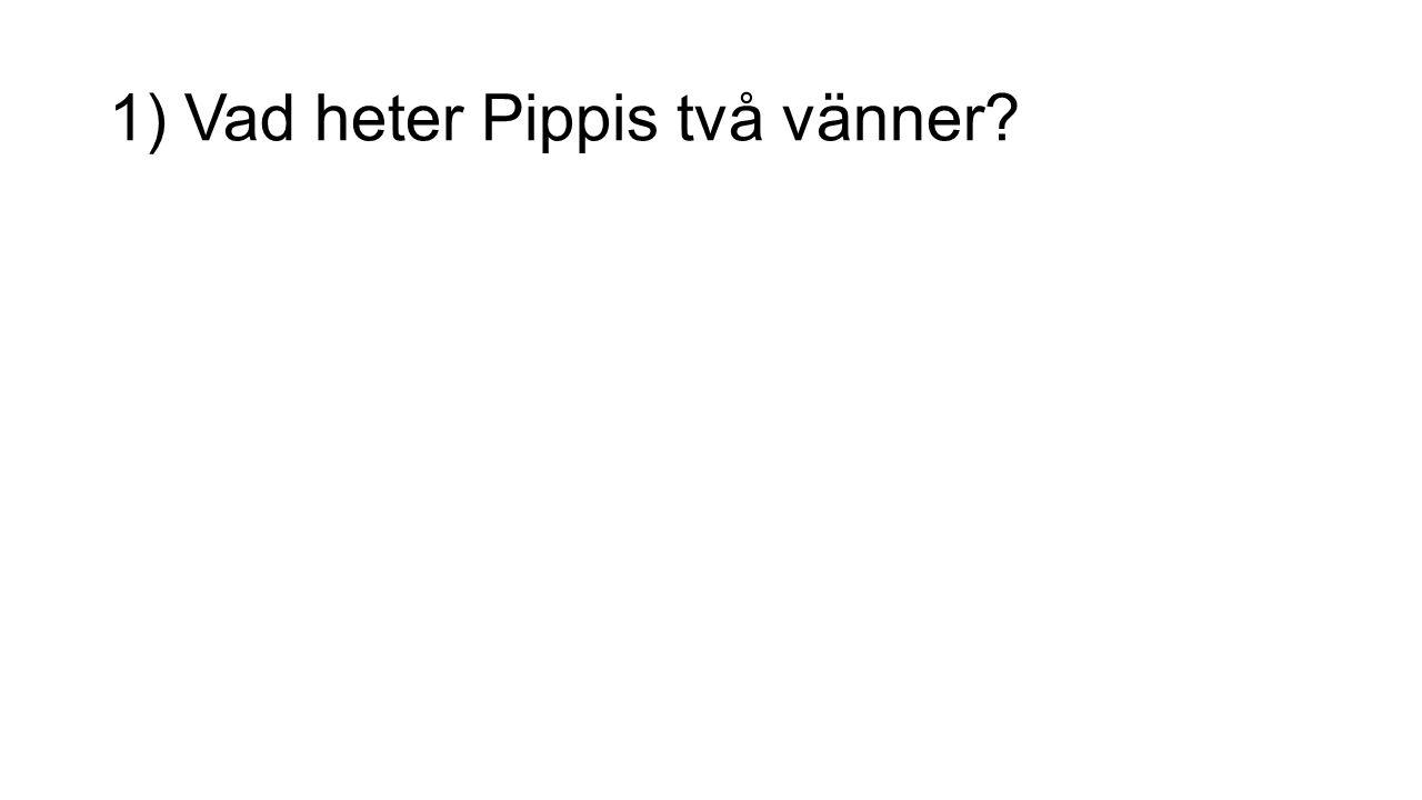 1) Vad heter Pippis två vänner