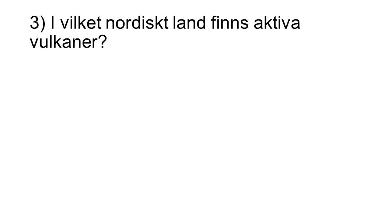 3) I vilket nordiskt land finns aktiva vulkaner