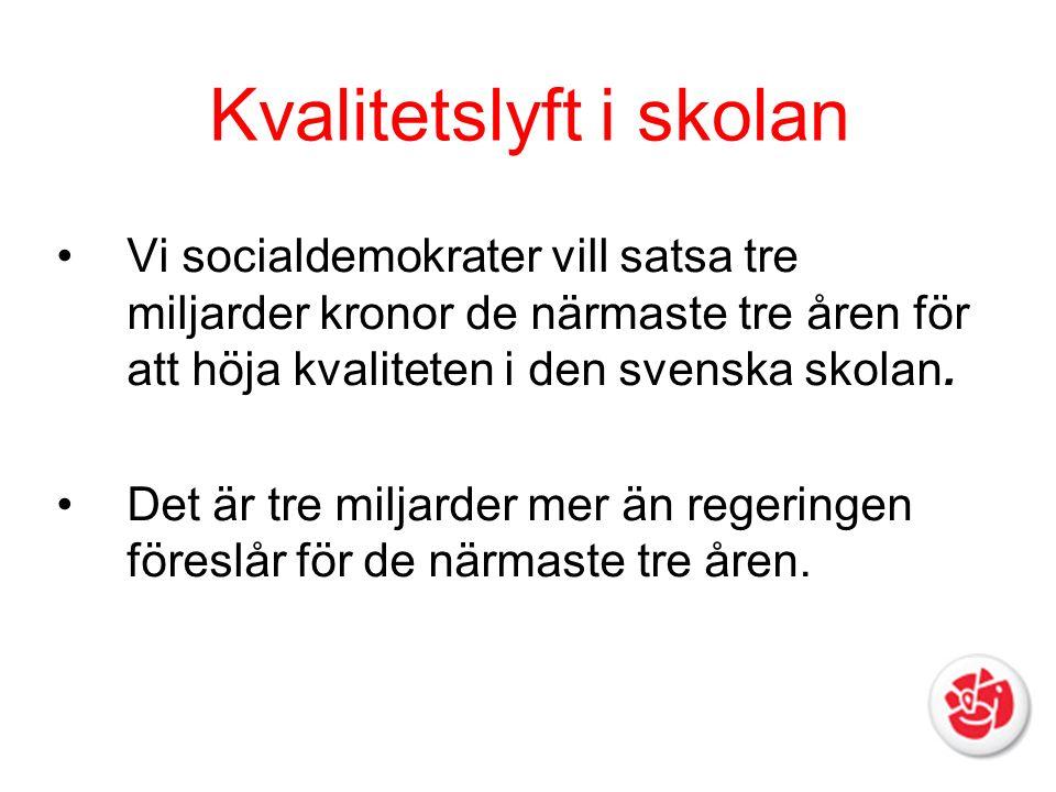 Kvalitetslyft i skolan Vi socialdemokrater vill satsa tre miljarder kronor de närmaste tre åren för att höja kvaliteten i den svenska skolan. Det är t