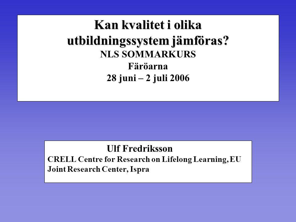Kan kvalitet i olika utbildningssystem jämföras? utbildningssystem jämföras? NLS SOMMARKURS Färöarna 28 juni – 2 juli 2006 Ulf Fredriksson CRELL Centr