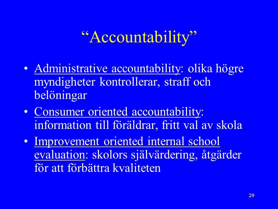 29 Accountability Administrative accountability: olika högre myndigheter kontrollerar, straff och belöningar Consumer oriented accountability: information till föräldrar, fritt val av skola Improvement oriented internal school evaluation: skolors självärdering, åtgärder för att förbättra kvaliteten