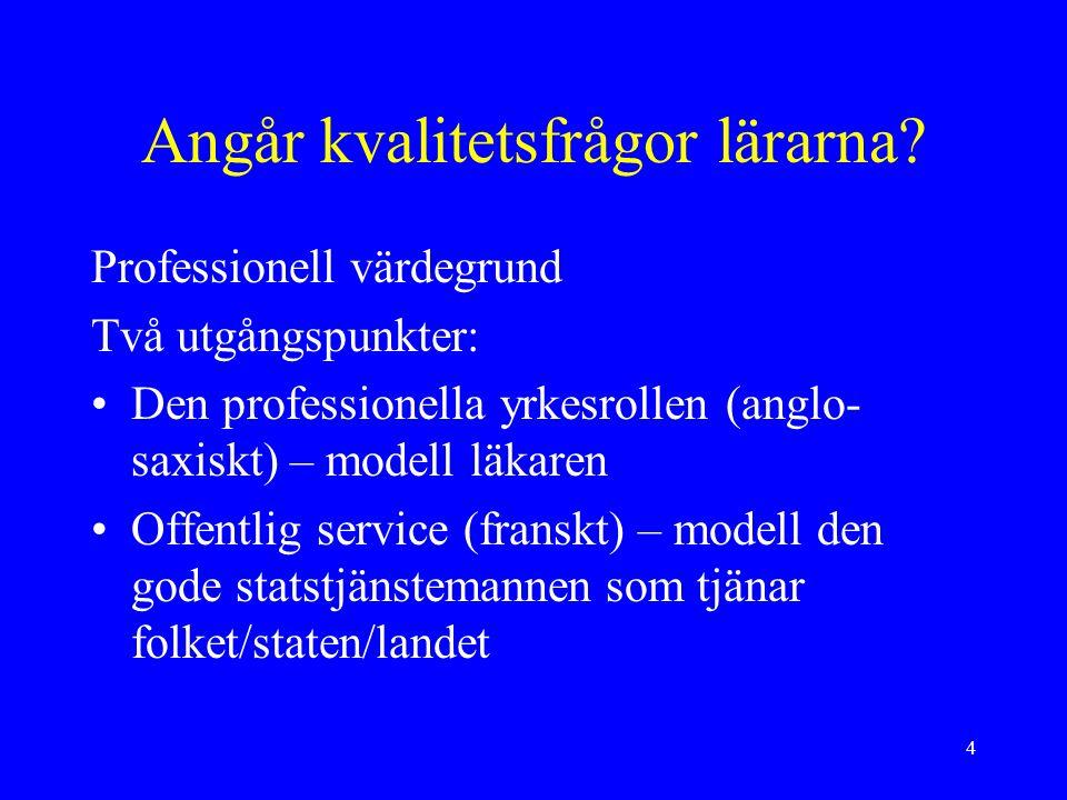 4 Angår kvalitetsfrågor lärarna? Professionell värdegrund Två utgångspunkter: Den professionella yrkesrollen (anglo- saxiskt) – modell läkaren Offentl