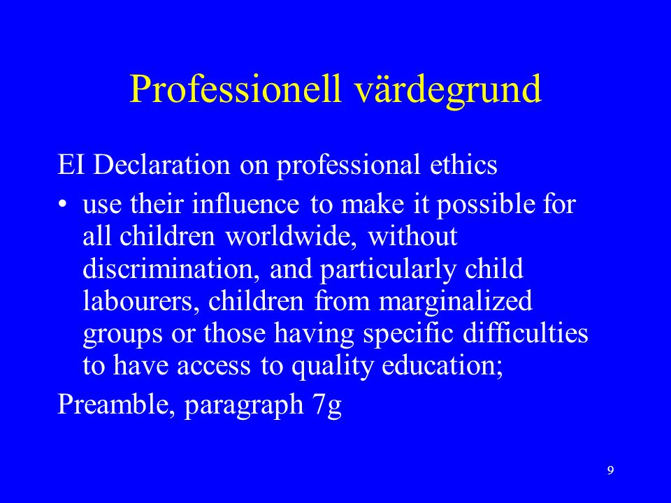 9 Professionell värdegrund EI Declaration on professional ethics use their influence to make it possible for all children worldwide, without discrimination, and particularly child labourers, children from marginalized groups or those having specific difficulties to have access to quality education; Preamble, paragraph 7g