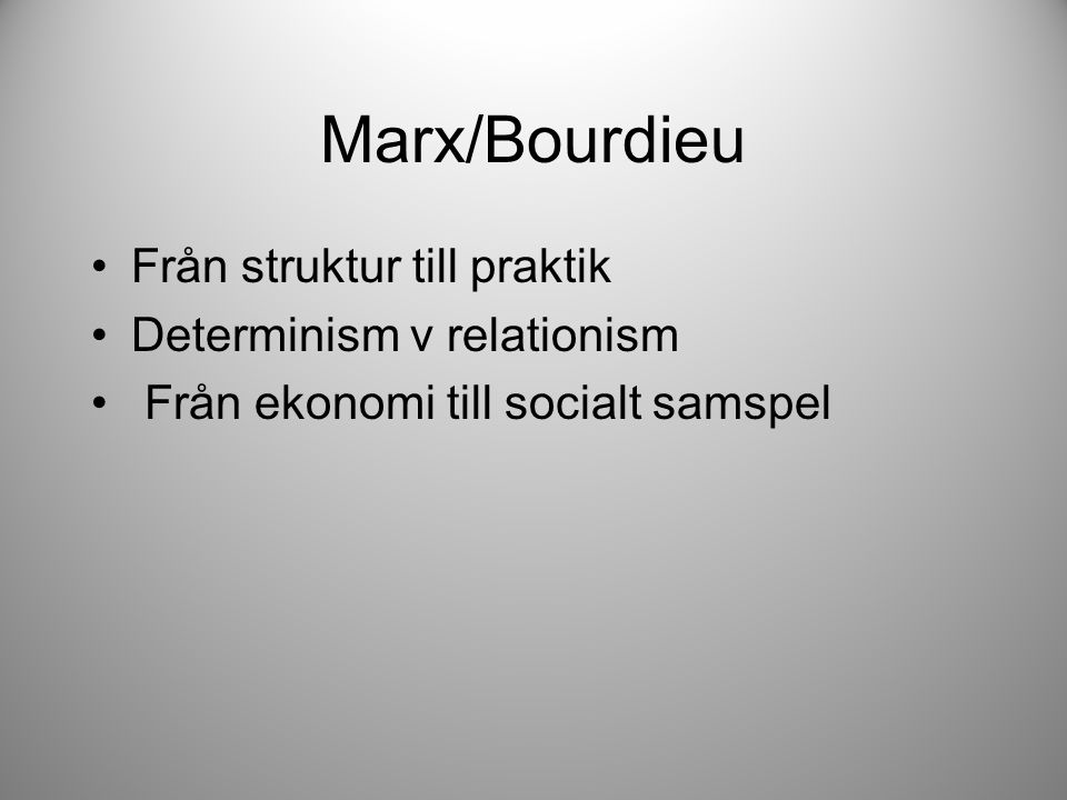 Marx/Bourdieu Från struktur till praktik Determinism v relationism Från ekonomi till socialt samspel