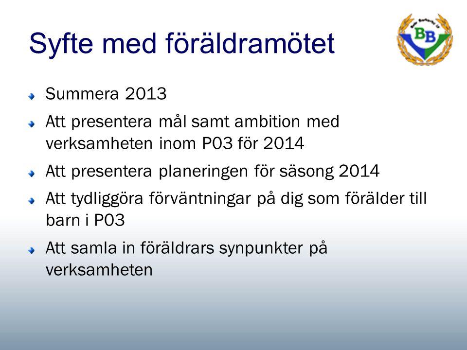 Syfte med föräldramötet Summera 2013 Att presentera mål samt ambition med verksamheten inom P03 för 2014 Att presentera planeringen för säsong 2014 Att tydliggöra förväntningar på dig som förälder till barn i P03 Att samla in föräldrars synpunkter på verksamheten
