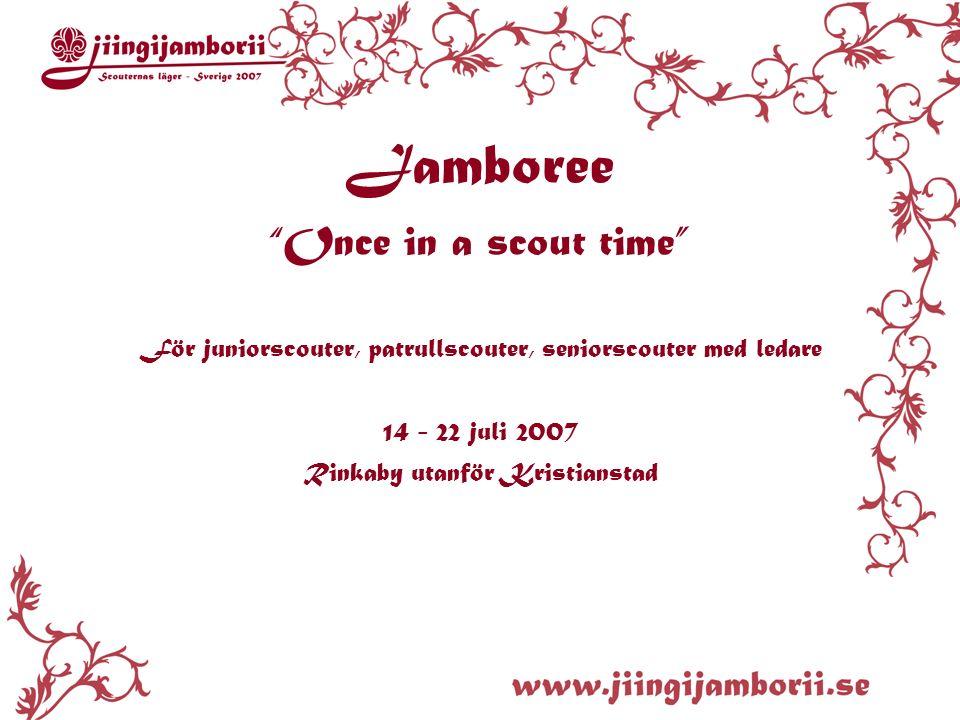 Jamboree Once in a scout time För juniorscouter, patrullscouter, seniorscouter med ledare 14 - 22 juli 2007 Rinkaby utanför Kristianstad