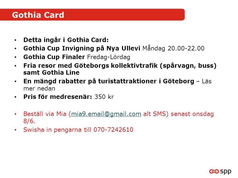 Gothia Card Detta ingår i Gothia Card: Gothia Cup Invigning på Nya Ullevi Måndag 20.00-22.00 Gothia Cup Finaler Fredag-Lördag Fria resor med Göteborgs kollektivtrafik (spårvagn, buss) samt Gothia Line En mängd rabatter på turistattraktioner i Göteborg – Läs mer nedan Pris för medresenär: 350 kr Beställ via Mia (mia9.email@gmail.com alt SMS) senast onsdag 8/6.mia9.email@gmail.com Swisha in pengarna till 070-7242610