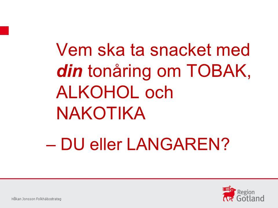 Vem ska ta snacket med din tonåring om TOBAK, ALKOHOL och NAKOTIKA Håkan Jonsson Folkhälsostrateg – DU eller LANGAREN