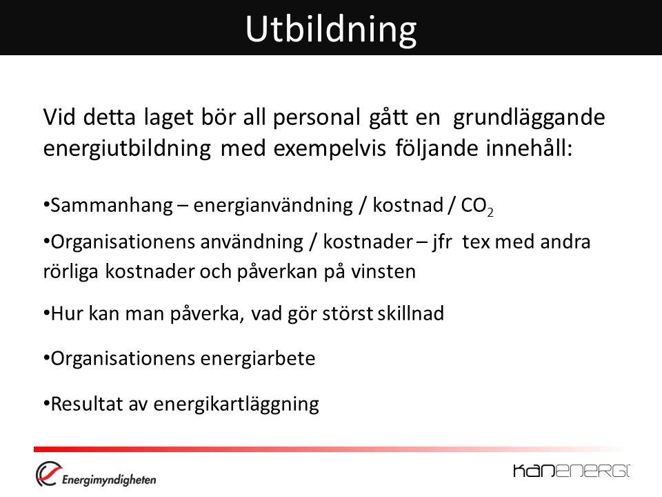 Utbildning Vid detta laget bör all personal gått en grundläggande energiutbildning med exempelvis följande innehåll: Sammanhang – energianvändning / kostnad / CO 2 Organisationens användning / kostnader – jfr tex med andra rörliga kostnader och påverkan på vinsten Hur kan man påverka, vad gör störst skillnad Organisationens energiarbete Resultat av energikartläggning