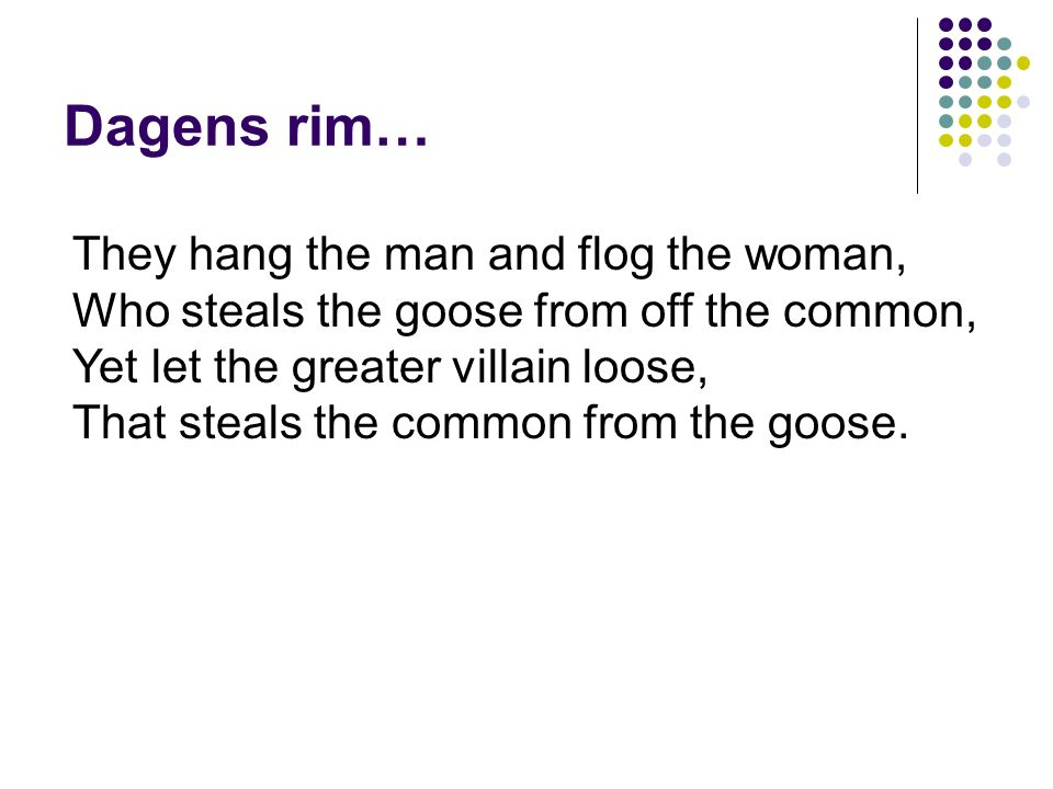 Dagens rim… They hang the man and flog the woman, Who steals the goose from off the common, Yet let the greater villain loose, That steals the common from the goose.