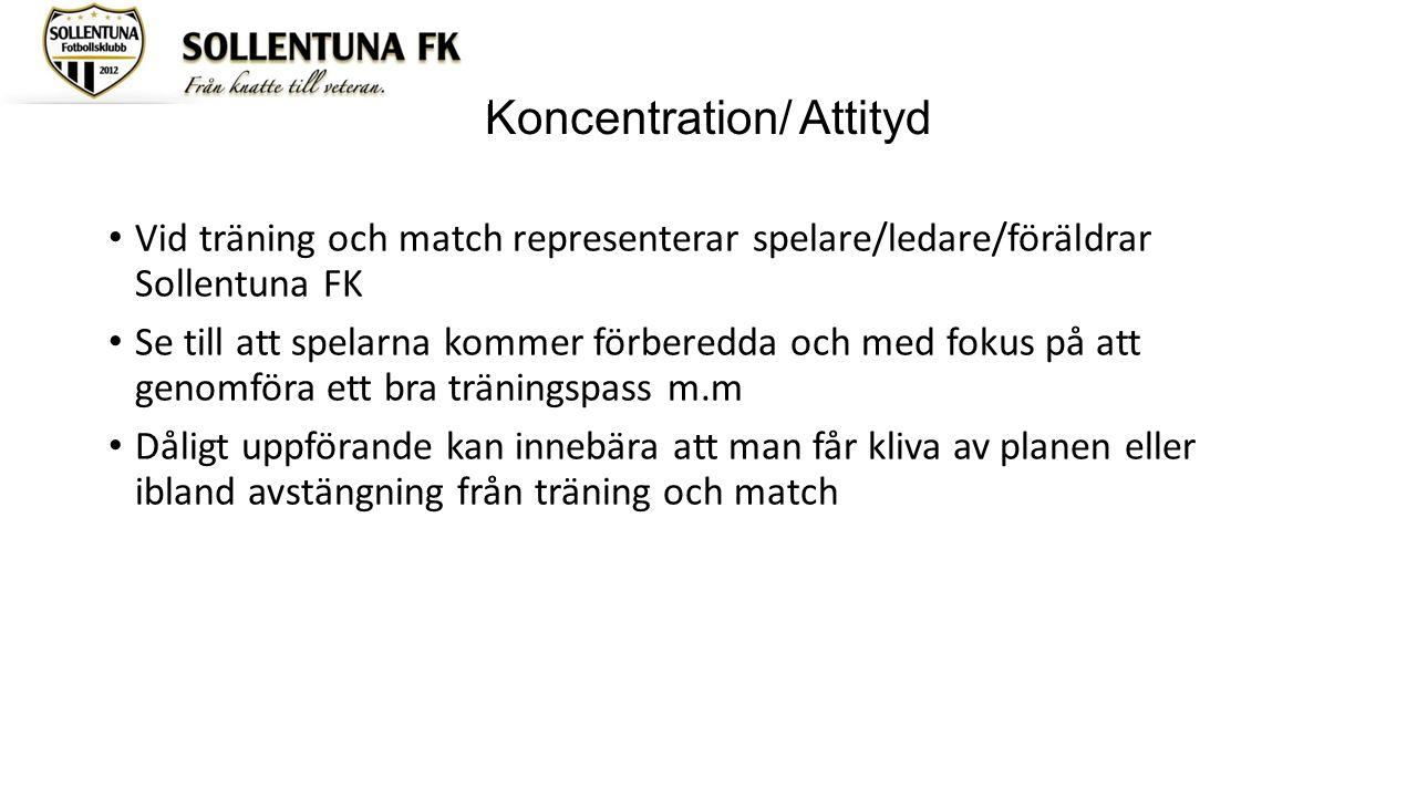 Koncentration/ Attityd Vid träning och match representerar spelare/ledare/föräldrar Sollentuna FK Se till att spelarna kommer förberedda och med fokus på att genomföra ett bra träningspass m.m Dåligt uppförande kan innebära att man får kliva av planen eller ibland avstängning från träning och match