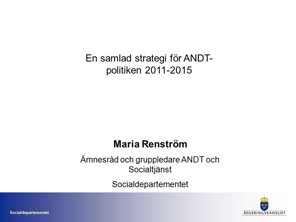 Socialdepartementet En samlad strategi för ANDT- politiken 2011-2015 Maria Renström Ämnesråd och gruppledare ANDT och Socialtjänst Socialdepartementet