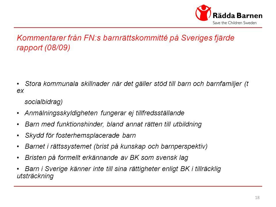 18 Kommentarer från FN:s barnrättskommitté på Sveriges fjärde rapport (08/09) Stora kommunala skillnader när det gäller stöd till barn och barnfamiljer (t ex socialbidrag) Anmälningsskyldigheten fungerar ej tillfredsställande Barn med funktionshinder, bland annat rätten till utbildning Skydd för fosterhemsplacerade barn Barnet i rättssystemet (brist på kunskap och barnperspektiv) Bristen på formellt erkännande av BK som svensk lag Barn i Sverige känner inte till sina rättigheter enligt BK i tillräcklig utsträckning