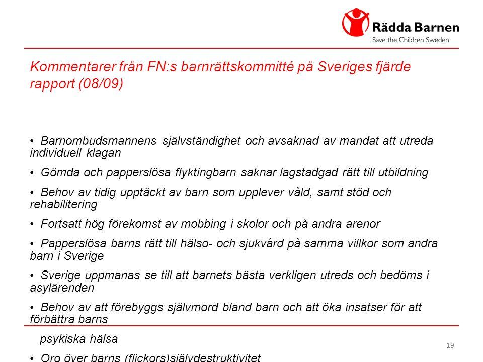 19 Kommentarer från FN:s barnrättskommitté på Sveriges fjärde rapport (08/09) Barnombudsmannens självständighet och avsaknad av mandat att utreda individuell klagan Gömda och papperslösa flyktingbarn saknar lagstadgad rätt till utbildning Behov av tidig upptäckt av barn som upplever våld, samt stöd och rehabilitering Fortsatt hög förekomst av mobbing i skolor och på andra arenor Papperslösa barns rätt till hälso- och sjukvård på samma villkor som andra barn i Sverige Sverige uppmanas se till att barnets bästa verkligen utreds och bedöms i asylärenden Behov av att förebyggs självmord bland barn och att öka insatser för att förbättra barns psykiska hälsa Oro över barns (flickors)självdestruktivitet