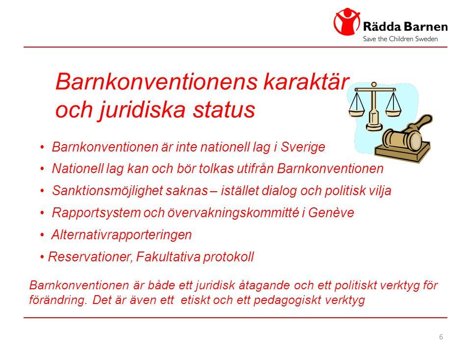 6 Barnkonventionens karaktär och juridiska status Barnkonventionen är inte nationell lag i Sverige Nationell lag kan och bör tolkas utifrån Barnkonventionen Sanktionsmöjlighet saknas – istället dialog och politisk vilja Rapportsystem och övervakningskommitté i Genève Alternativrapporteringen Reservationer, Fakultativa protokoll Barnkonventionen är både ett juridisk åtagande och ett politiskt verktyg för förändring.