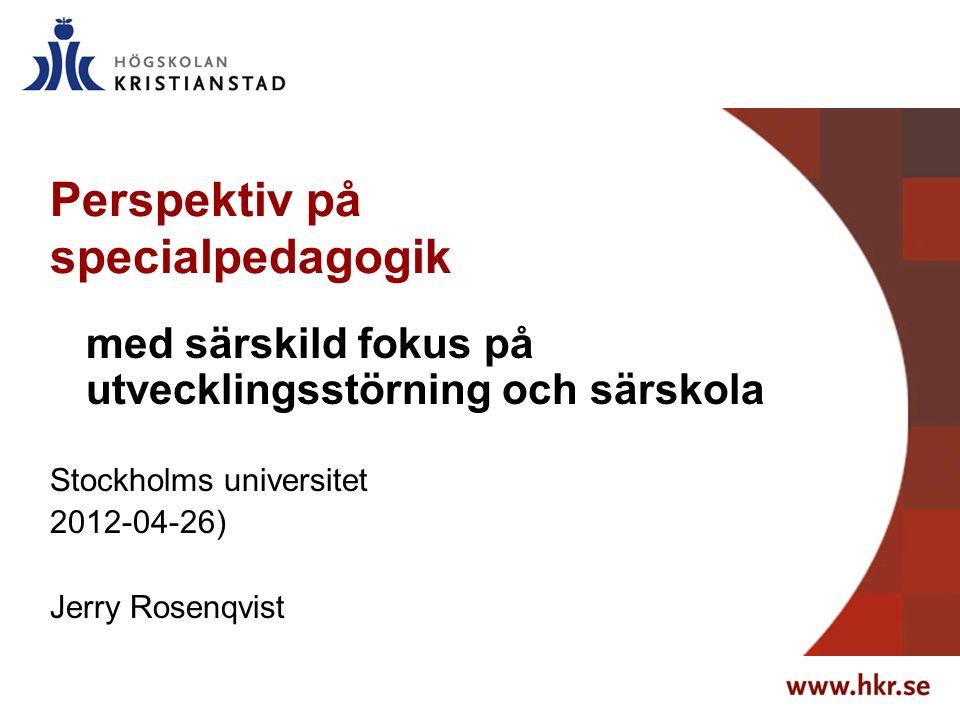 Perspektiv på specialpedagogik med särskild fokus på utvecklingsstörning och särskola Stockholms universitet 2012-04-26) Jerry Rosenqvist