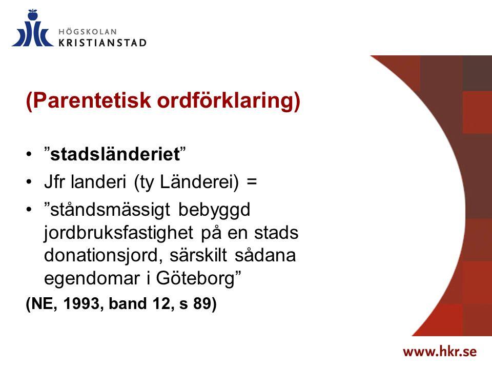 (Parentetisk ordförklaring) stadsländeriet Jfr landeri (ty Länderei) = ståndsmässigt bebyggd jordbruksfastighet på en stads donationsjord, särskilt sådana egendomar i Göteborg (NE, 1993, band 12, s 89)