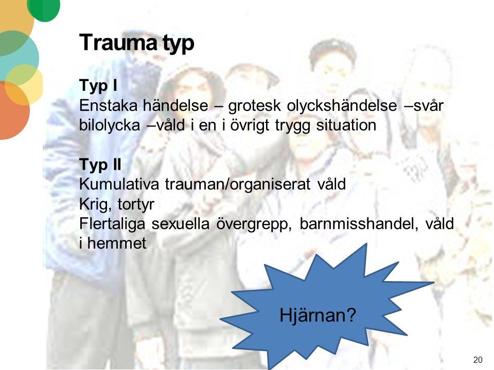 20 Trauma typ Typ I Enstaka händelse – grotesk olyckshändelse –svår bilolycka –våld i en i övrigt trygg situation Typ II Kumulativa trauman/organiserat våld Krig, tortyr Flertaliga sexuella övergrepp, barnmisshandel, våld i hemmet Hjärnan