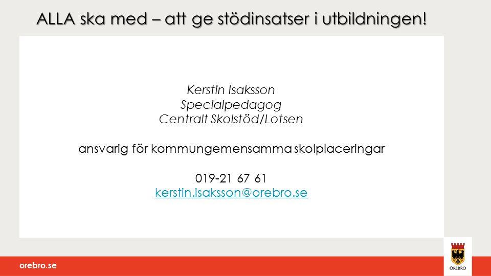 orebro.se ALLA ska med – att ge stödinsatser i utbildningen! Kerstin Isaksson Specialpedagog Centralt Skolstöd/Lotsen ansvarig för kommungemensamma sk