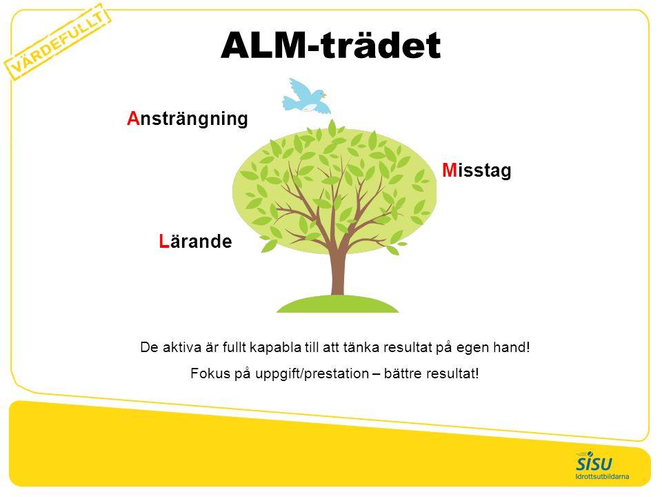 ALM-trädet Ansträngning Lärande Misstag De aktiva är fullt kapabla till att tänka resultat på egen hand! Fokus på uppgift/prestation – bättre resultat