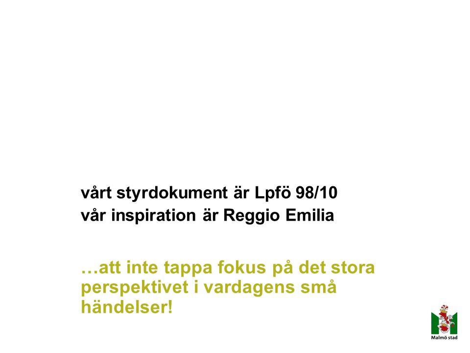 vårt styrdokument är Lpfö 98/10 vår inspiration är Reggio Emilia …att inte tappa fokus på det stora perspektivet i vardagens små händelser!