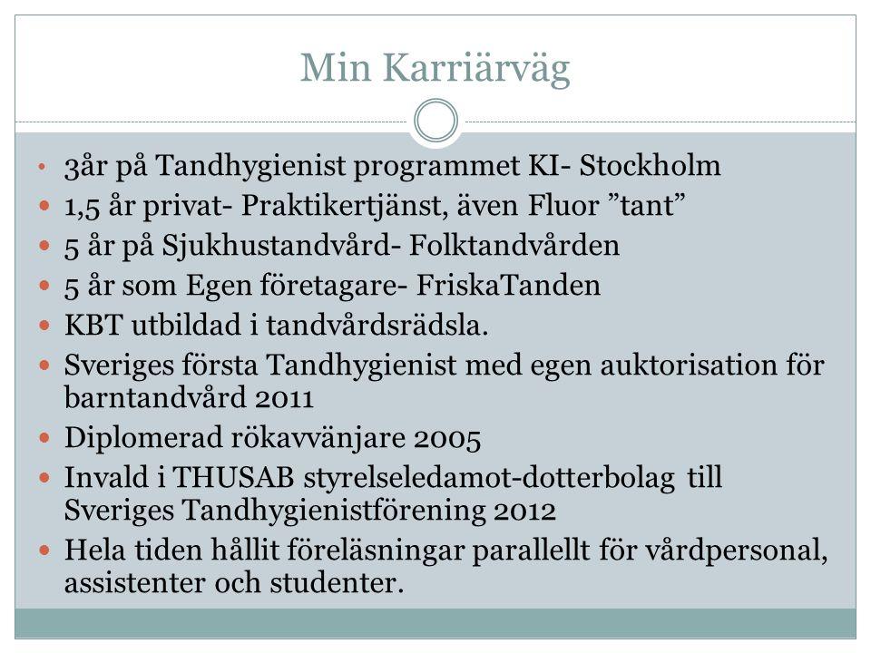 Min Karriärväg 3år på Tandhygienist programmet KI- Stockholm 1,5 år privat- Praktikertjänst, även Fluor tant 5 år på Sjukhustandvård- Folktandvården 5 år som Egen företagare- FriskaTanden KBT utbildad i tandvårdsrädsla.