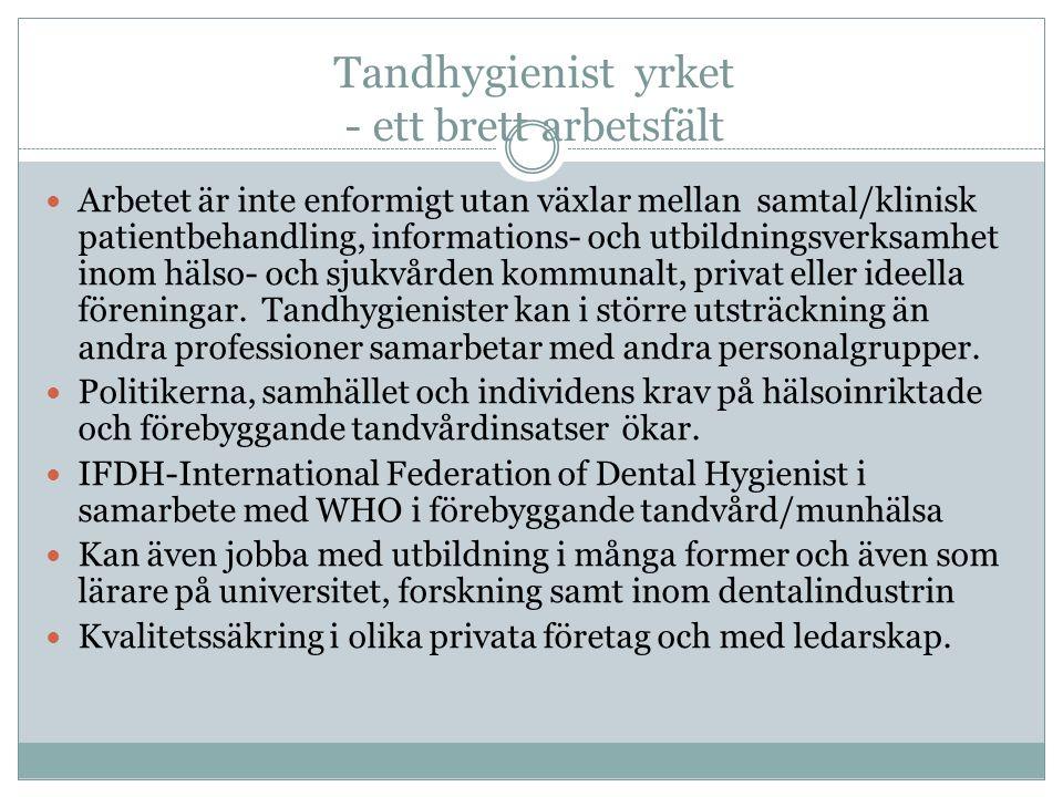 Tandhygienist yrket - ett brett arbetsfält Arbetet är inte enformigt utan växlar mellan samtal/klinisk patientbehandling, informations- och utbildningsverksamhet inom hälso- och sjukvården kommunalt, privat eller ideella föreningar.
