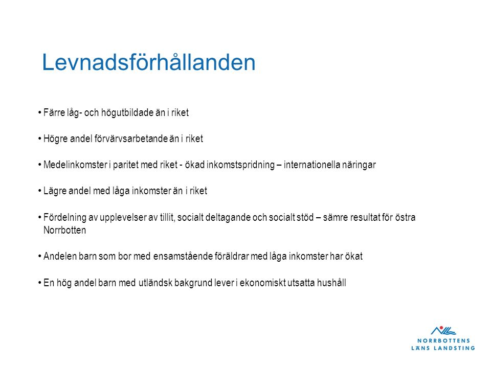 Levnadsförhållanden – En hög andel barn med utländsk bakgrund lever i ekonomiskt utsatta hushåll (Källa: Folkhälsomyndigheten) KommunAntal barn 0-17 år Andel (%) barn med utländsk bakgrund Andel (%) barn med utländsk bakgrund som finns i ekonomiskt utsatta hushåll Andel (%) barn med svensk bakgrund som finns i ekonomiskt utsatta hushåll Andel (%) barn totalt som finns i ekonomiskt utsatta hushåll Differens utländsk bakgrund - svensk bakgrund 2505 Arvidsjaur111912,645,46,911,738,5 2506 Arjeplog48015,421,66,48,815,2 2510 Jokkmokk77415,8329,212,822,8 2513 Överkalix49321,342,94,412,638,5 2514 Kalix295114,625,16,89,518,3 2518 Övertorneå78844,324,46,414,318 2521 Pajala105827,214,246,810,2 2523 Gällivare29961518,74,46,514,3 2560 Älvsbyn152415,440,66,511,734,1 2580 Luleå1382217,625,24,58,220,7 2581 Piteå78249,217,24,25,313 2582 Boden503015,233,13,98,429,2 2583 Haparanda181653,518,911,315,47,7 2584 Kiruna446914,914,856,49,8 Fullmäktigeutbildning 26 februari