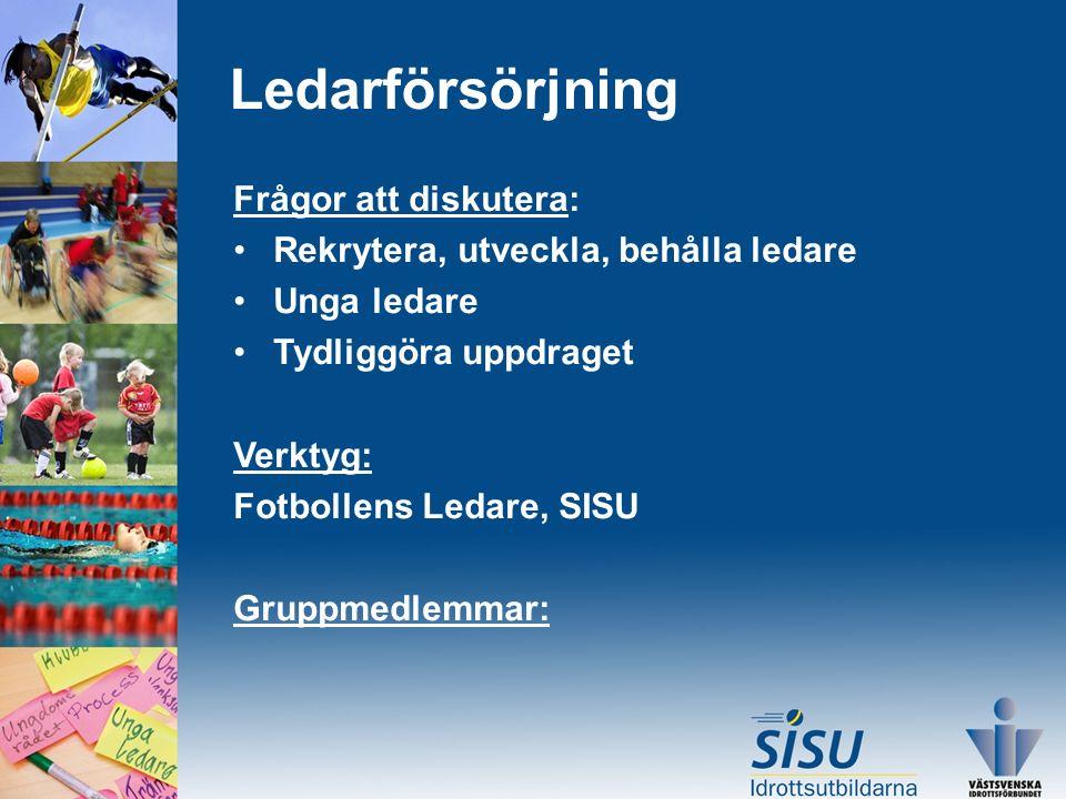 Ledarförsörjning Frågor att diskutera: Rekrytera, utveckla, behålla ledare Unga ledare Tydliggöra uppdraget Verktyg: Fotbollens Ledare, SISU Gruppmedlemmar: