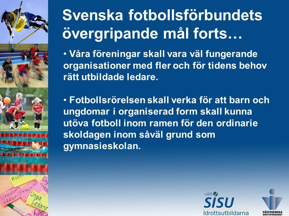 Svenska fotbollsförbundets övergripande mål forts… Våra föreningar skall vara väl fungerande organisationer med fler och för tidens behov rätt utbildade ledare.