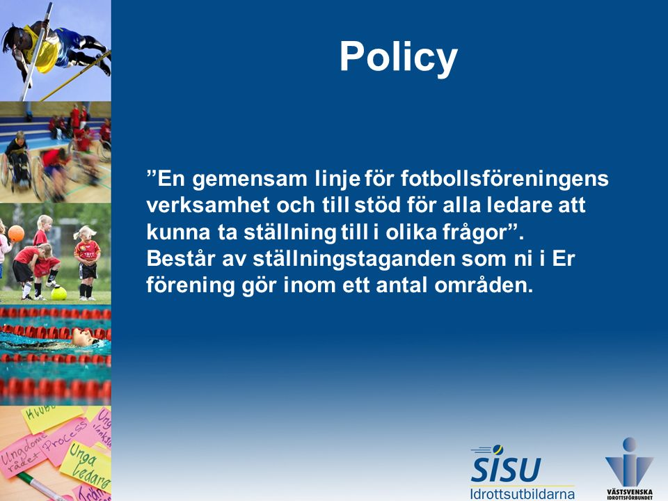Policy En gemensam linje för fotbollsföreningens verksamhet och till stöd för alla ledare att kunna ta ställning till i olika frågor .