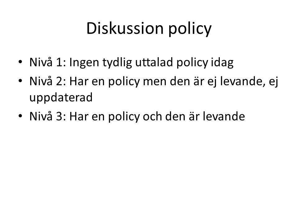 Diskussion policy Nivå 1: Ingen tydlig uttalad policy idag Nivå 2: Har en policy men den är ej levande, ej uppdaterad Nivå 3: Har en policy och den är levande