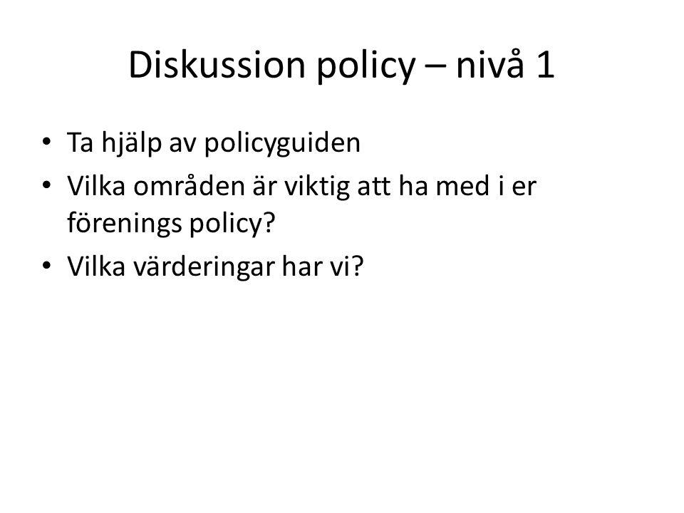 Diskussion policy – nivå 1 Ta hjälp av policyguiden Vilka områden är viktig att ha med i er förenings policy.