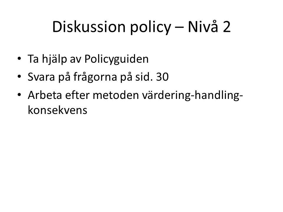 Diskussion policy – Nivå 2 Ta hjälp av Policyguiden Svara på frågorna på sid.