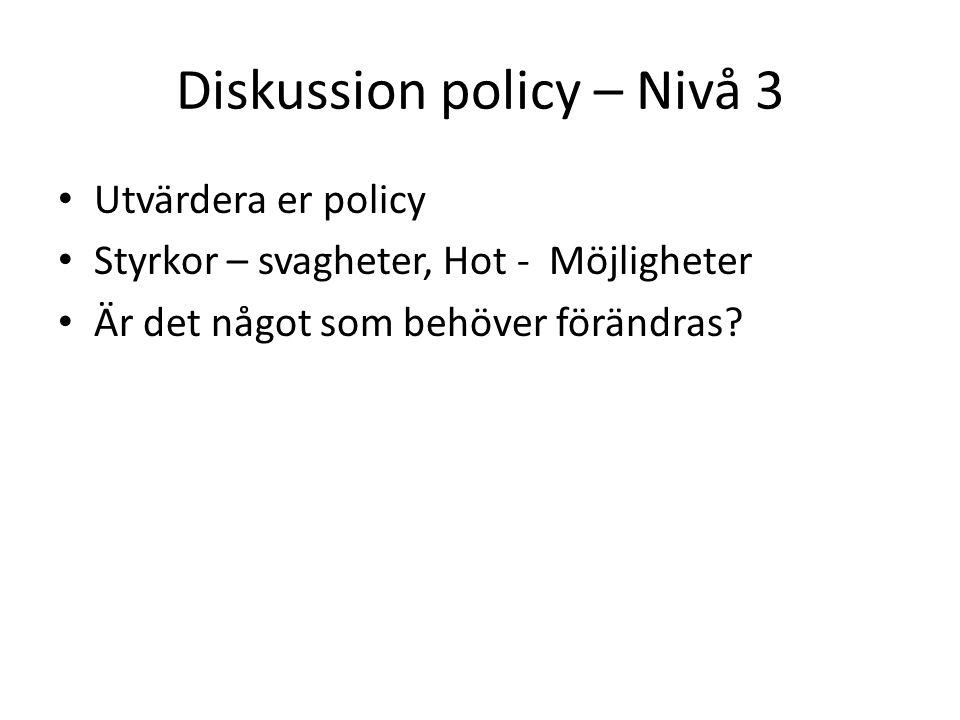 Diskussion policy – Nivå 3 Utvärdera er policy Styrkor – svagheter, Hot - Möjligheter Är det något som behöver förändras?