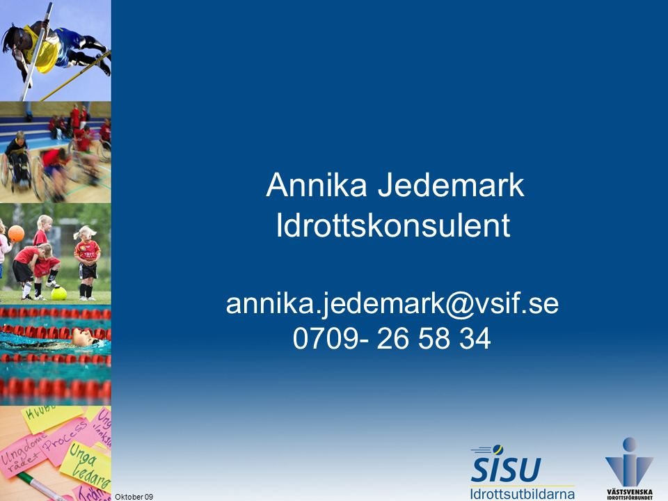 Annika Jedemark Idrottskonsulent annika.jedemark@vsif.se 0709- 26 58 34 Oktober 09