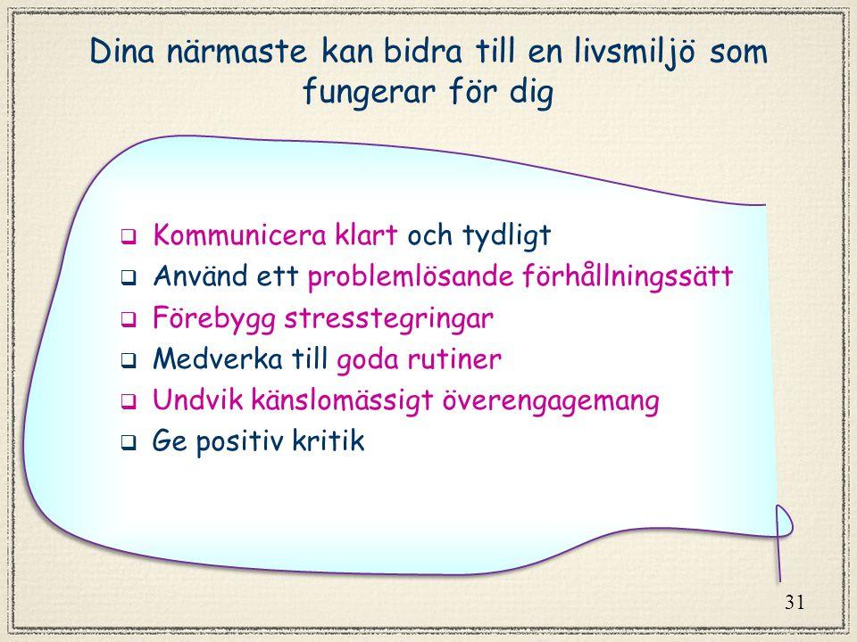 31 Dina närmaste kan bidra till en livsmiljö som fungerar för dig  Kommunicera klart och tydligt  Använd ett problemlösande förhållningssätt  Förebygg stresstegringar  Medverka till goda rutiner  Undvik känslomässigt överengagemang  Ge positiv kritik