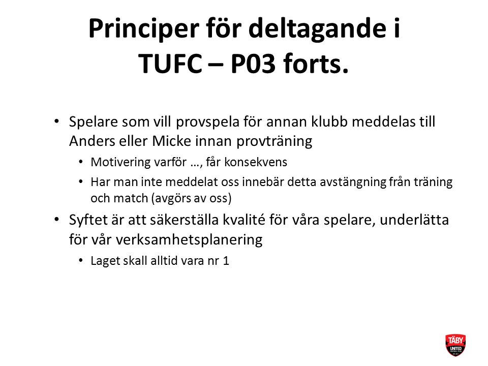 Principer för deltagande i TUFC – P03 forts. Spelare som vill provspela för annan klubb meddelas till Anders eller Micke innan provträning Motivering