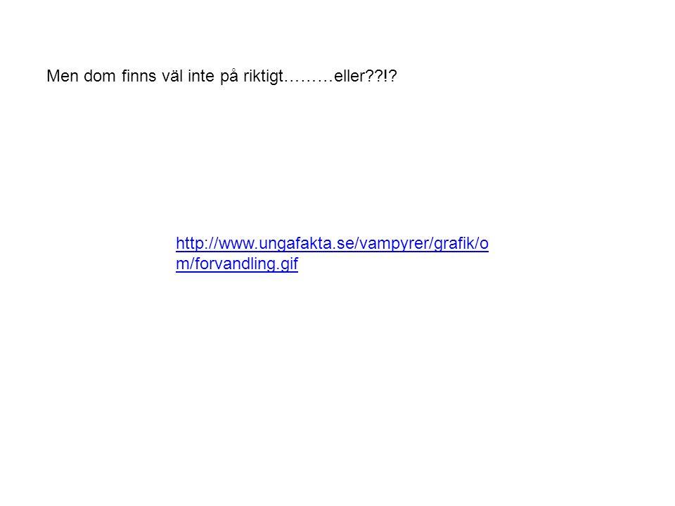 http://www.ungafakta.se/vampyrer/grafik/o m/forvandling.gif Men dom finns väl inte på riktigt………eller??!?