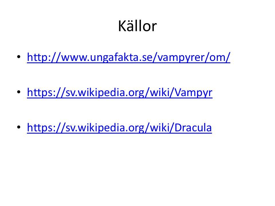 Källor http://www.ungafakta.se/vampyrer/om/ https://sv.wikipedia.org/wiki/Vampyr https://sv.wikipedia.org/wiki/Dracula