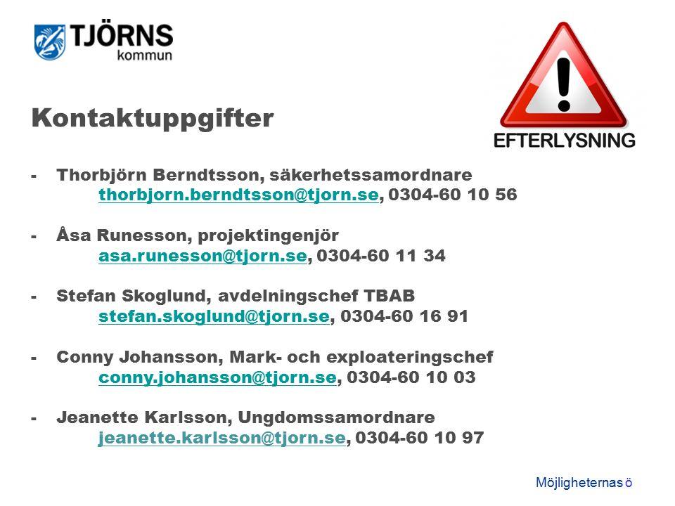 Möjligheternas ö Kontaktuppgifter -Thorbjörn Berndtsson, säkerhetssamordnare thorbjorn.berndtsson@tjorn.sethorbjorn.berndtsson@tjorn.se, 0304-60 10 56 -Åsa Runesson, projektingenjör asa.runesson@tjorn.seasa.runesson@tjorn.se, 0304-60 11 34 -Stefan Skoglund, avdelningschef TBAB stefan.skoglund@tjorn.sestefan.skoglund@tjorn.se, 0304-60 16 91 -Conny Johansson, Mark- och exploateringschef conny.johansson@tjorn.seconny.johansson@tjorn.se, 0304-60 10 03 -Jeanette Karlsson, Ungdomssamordnare jeanette.karlsson@tjorn.se, 0304-60 10 97
