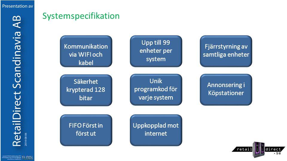 Systemspecifikation Kommunikation via WIFI och kabel Säkerhet krypterad 128 bitar FIFO Först in först ut Fjärrstyrning av samtliga enheter Annonsering i Köpstationer Uppkopplad mot internet Upp till 99 enheter per system Unik programkod för varje system