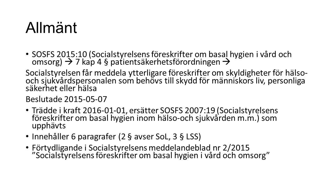 Allmänt SOSFS 2015:10 (Socialstyrelsens föreskrifter om basal hygien i vård och omsorg)  7 kap 4 § patientsäkerhetsförordningen  Socialstyrelsen får meddela ytterligare föreskrifter om skyldigheter för hälso- och sjukvårdspersonalen som behövs till skydd för människors liv, personliga säkerhet eller hälsa Beslutade 2015-05-07 Trädde i kraft 2016-01-01, ersätter SOSFS 2007:19 (Socialstyrelsens föreskrifter om basal hygien inom hälso-och sjukvården m.m.) som upphävts Innehåller 6 paragrafer (2 § avser SoL, 3 § LSS) Förtydligande i Socialstyrelsens meddelandeblad nr 2/2015 Socialstyrelsens föreskrifter om basal hygien i vård och omsorg