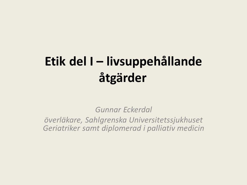 Etik del I – livsuppehållande åtgärder Gunnar Eckerdal överläkare, Sahlgrenska Universitetssjukhuset Geriatriker samt diplomerad i palliativ medicin