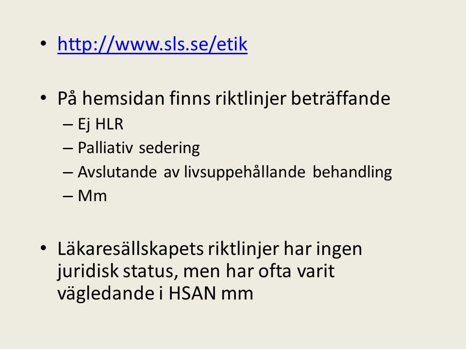 http://www.sls.se/etik På hemsidan finns riktlinjer beträffande – Ej HLR – Palliativ sedering – Avslutande av livsuppehållande behandling – Mm Läkaresällskapets riktlinjer har ingen juridisk status, men har ofta varit vägledande i HSAN mm