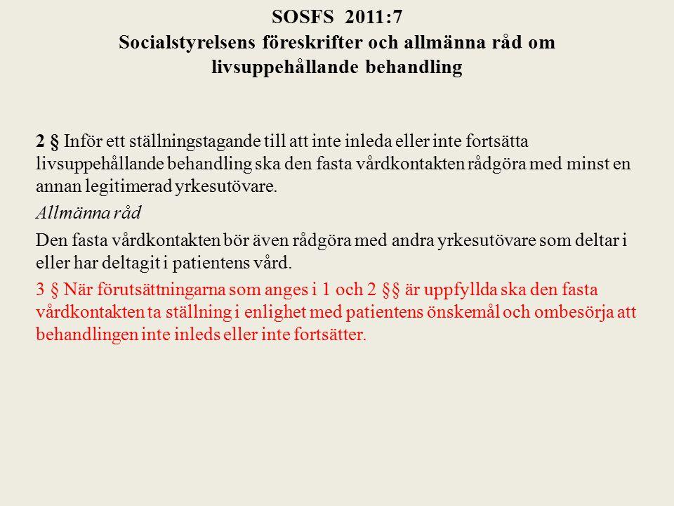 SOSFS 2011:7 Socialstyrelsens föreskrifter och allmänna råd om livsuppehållande behandling 2 § Inför ett ställningstagande till att inte inleda eller inte fortsätta livsuppehållande behandling ska den fasta vårdkontakten rådgöra med minst en annan legitimerad yrkesutövare.