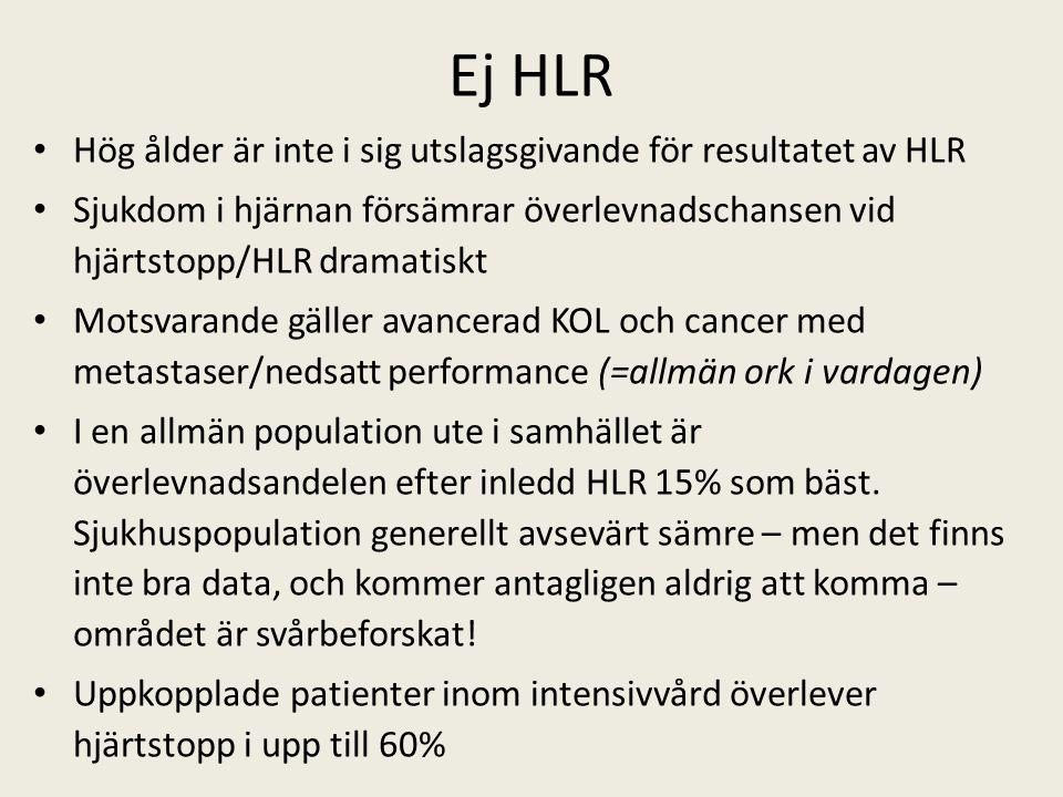 Ej HLR Hög ålder är inte i sig utslagsgivande för resultatet av HLR Sjukdom i hjärnan försämrar överlevnadschansen vid hjärtstopp/HLR dramatiskt Motsvarande gäller avancerad KOL och cancer med metastaser/nedsatt performance (=allmän ork i vardagen) I en allmän population ute i samhället är överlevnadsandelen efter inledd HLR 15% som bäst.