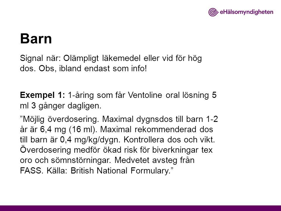 Barn Signal när: Olämpligt läkemedel eller vid för hög dos. Obs, ibland endast som info! Exempel 1: 1-åring som får Ventoline oral lösning 5 ml 3 gång